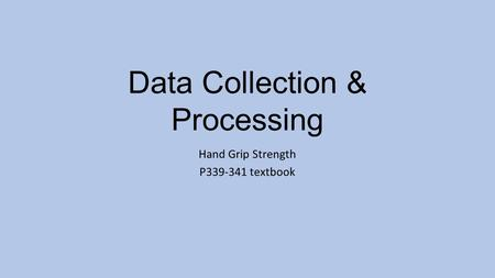 Data Collection & Processing Hand Grip Strength P339-341 textbook.