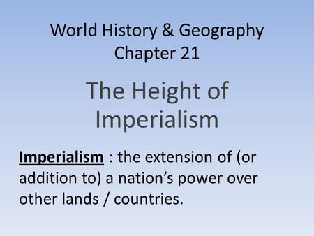 World History & Geography Chapter 21 The Height of Imperialism Imperialism : the extension of (or addition to) a nation's power over other lands / countries.