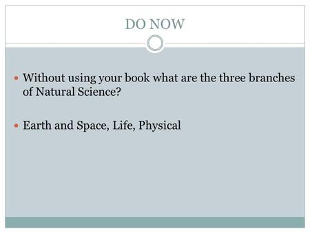 DO NOW Without using your book what are the three branches of Natural Science? Earth and Space, Life, Physical.