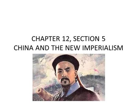 CHAPTER 12, SECTION 5 CHINA AND THE NEW IMPERIALISM