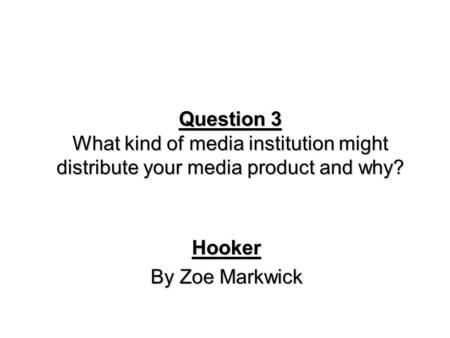 Question 3 What kind of media institution might distribute your media product and why? Hooker By Zoe Markwick.