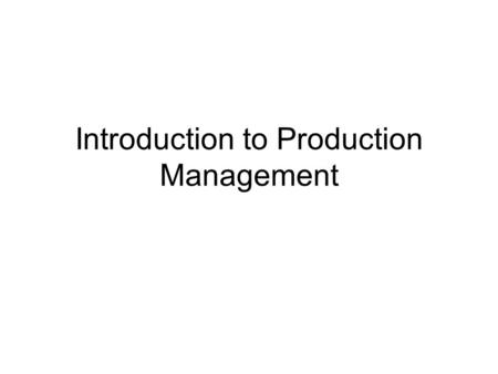 Introduction <strong>to</strong> Production Management. Outline Introduction <strong>to</strong> production planning Definition and classification of production systems Decisions and performance.