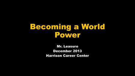 Becoming a World Power Mr. Leasure December 2013 Harrison Career Center.