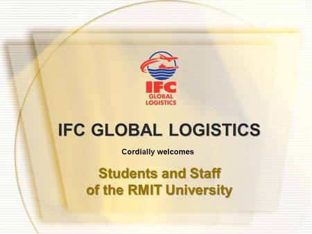 IFC GLOBAL LOGISTICS Cordially welcomes Students and Staff of the RMIT University.
