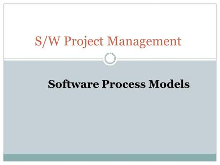 S/W Project Management Software Process Models. Objectives To understand  Software process and process models, including the main characteristics of.