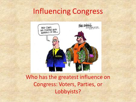 Influencing Congress Who has the greatest influence on Congress: Voters, Parties, or Lobbyists?