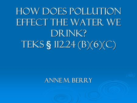 How does Pollution Effect the Water We Drink? TEKS § 112.24 (b)(6)(c) Anne M. Berry.