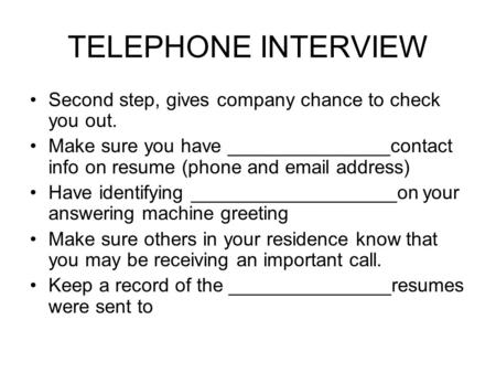 TELEPHONE INTERVIEW Second step, gives company chance to check you out. Make sure you have _______________contact info on resume (phone and email address)