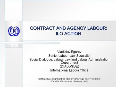 DIALOGUE CONTRACT AND AGENCY LABOUR: ILO ACTION Vladislav Egorov Senior Labour Law Specialist Social Dialogue, Labour Law and Labour Administration Department.