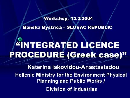 "Workshop, 12/3/2004 Banska Bystrica – SLOVAC REPUBLIC ""INTEGRATED LICENCE PROCEDURE (Greek case)"" Katerina Iakovidou-Anastasiadou Hellenic Ministry for."