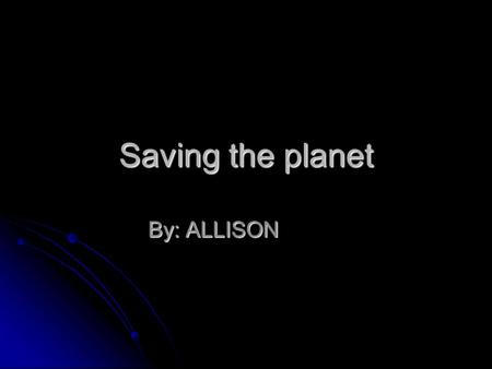 Saving the planet By: ALLISON. What is Global Warming? Global warming is when the whole earth gets hot because the sun rays get trapped in the earth Global.