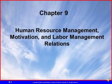 Copyright © 2005 by South-Western, a division of Thomson Learning, Inc. All rights reserved. 9-1 Human Resource Management, Motivation, and Labor Management.