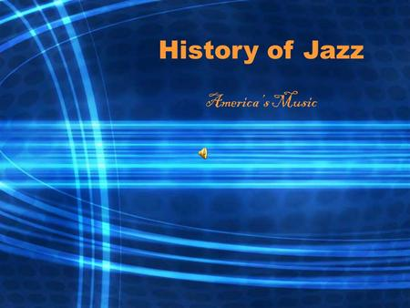 History of Jazz America's Music. What is Jazz? A musical conversation: partly planned and partly spontaneous A dialogue among the musicians who perform.