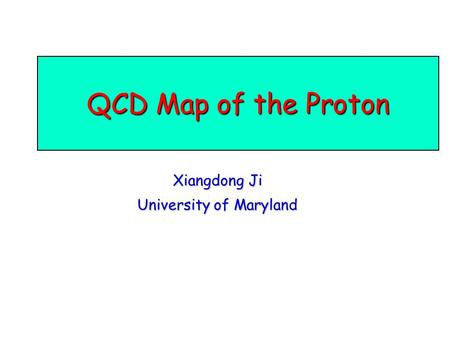 QCD Map of the Proton Xiangdong Ji University of Maryland.