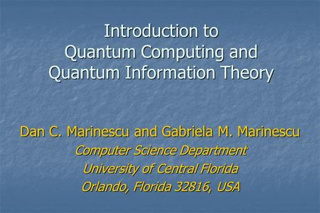 <strong>Introduction</strong> <strong>to</strong> Quantum Computing and Quantum Information Theory Dan C. Marinescu and Gabriela M. Marinescu Computer Science Department University of Central.