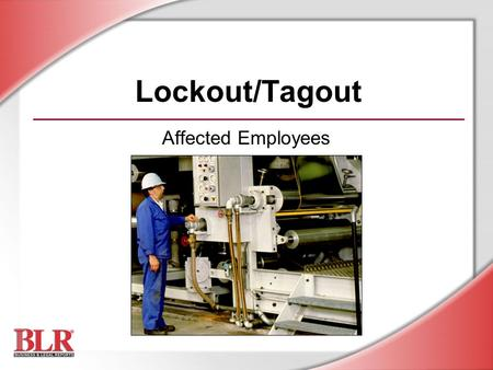 Lockout/Tagout Affected Employees. © Business & Legal Reports, Inc. 0703 Session Objectives You will be able to: Recognize hazardous energy sources Carry.