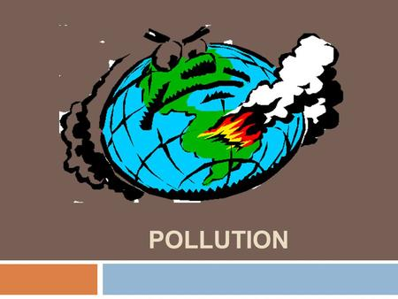 POLLUTION. There is more and more pollution and it is affecting the whole world.