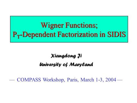 Wigner Functions; P T -Dependent Factorization in SIDIS Xiangdong Ji University of Maryland — COMPASS Workshop, Paris, March 1-3, 2004 —