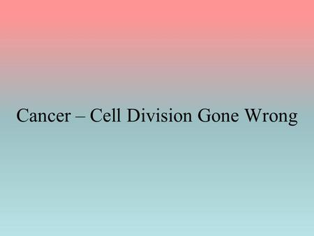 Cancer – Cell Division Gone Wrong. Cancer _____________ It results from a change (mutation) in the DNA All subsequent daughter cells contain the same.