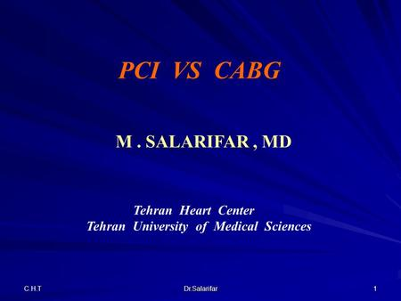 C.H.T Dr.Salarifar 1 Tehran Heart Center Tehran University of Medical Sciences PCI VS CABG M. SALARIFAR, MD.