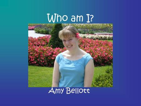 Who am I? Amy Bellott. My Family I have one sister who is 17 named Beth My mom's name is Sheila, and she works for my dad My dad's name is Barry, and.