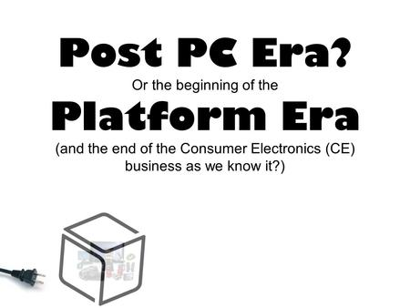 Post PC Era? Or the beginning of the Platform Era (and the end of the Consumer Electronics (CE) business as we know it?)