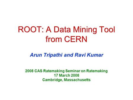 ROOT: A Data Mining Tool from CERN Arun Tripathi and Ravi Kumar 2008 CAS Ratemaking Seminar on Ratemaking 17 March 2008 Cambridge, Massachusetts.