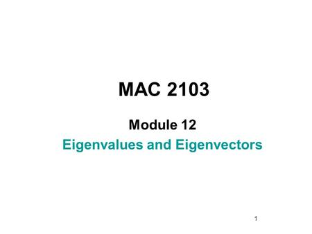 1 MAC 2103 Module 12 Eigenvalues and Eigenvectors.