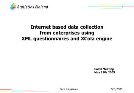 5/5/2005Toni Räikkönen Internet based data collection from enterprises using XML questionnaires and XCola engine CoRD Meeting May 11th 2005.