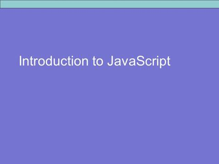 Introduction to JavaScript. JavaScript Facts A scripting language - not compiled but interpreted line by line at run-time. Platform independent. It is.