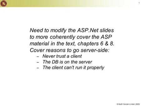 © Keith Vander Linden, 2005 1 Need to modify the ASP.Net slides to more coherently cover the ASP material <strong>in</strong> the text, chapters 6 & 8. Cover reasons to.