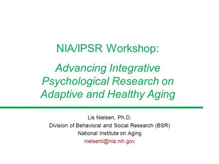 Lis Nielsen, Ph.D. Division of Behavioral and Social Research (BSR) National Institute on Aging NIA/IPSR Workshop: Advancing Integrative.