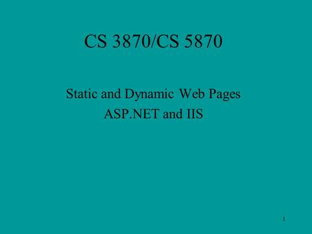 1 CS 3870/CS 5870 Static and Dynamic Web Pages ASP.NET and IIS.