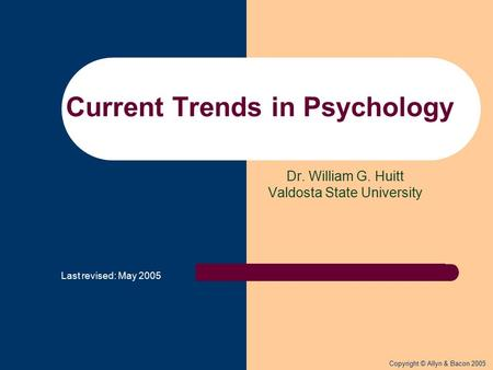 Copyright © Allyn & Bacon 2005 Dr. William G. Huitt Valdosta State University Current Trends in Psychology Last revised: May 2005.