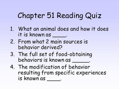 Chapter 51 Reading Quiz 1.What an animal does and how it does it is known as ____. 2.From what 2 main sources is behavior derived? 3.The full set of food-obtaining.