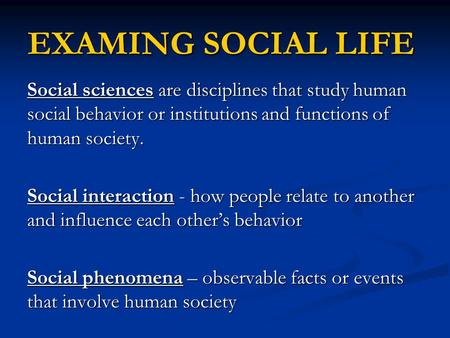 EXAMING SOCIAL LIFE Social sciences are disciplines that study human social behavior or institutions and functions of human society. Social interaction.