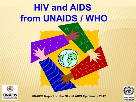 HIV and AIDS from UNAIDS / WHO UNAIDS Report on the Global AIDS Epidemic - 2012.