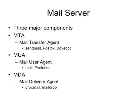 Mail Server Three major components MTA MUA MDA Mail Transfer Agent