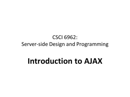 CSCI 6962: Server-side Design and Programming Introduction to AJAX.
