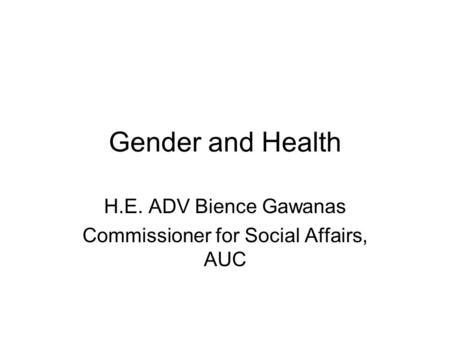 Gender and Health H.E. ADV Bience Gawanas Commissioner for Social Affairs, AUC.