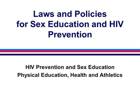 Laws and Policies for Sex Education and HIV Prevention HIV Prevention and Sex Education Physical Education, Health and Athletics.