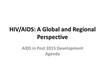 HIV/AIDS: A Global and Regional Perspective AIDS in Post 2015 Development Agenda.