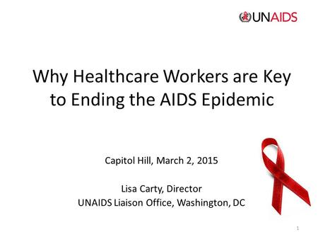Why Healthcare Workers are Key to Ending the AIDS Epidemic Capitol Hill, March 2, 2015 Lisa Carty, Director UNAIDS Liaison Office, Washington, DC 1.