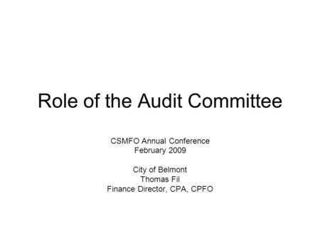 Role of the Audit Committee CSMFO Annual Conference February 2009 City of Belmont Thomas Fil Finance Director, CPA, CPFO.