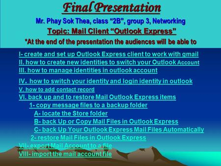"Back to content Final Presentation Mr. Phay Sok Thea, class ""2B"", group 3, Networking Topic: Mail Client ""Outlook Express"" *At the end of the presentation."