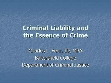 Criminal Liability and the Essence of Crime Charles L. Feer, JD, MPA Bakersfield College Department of Criminal Justice.