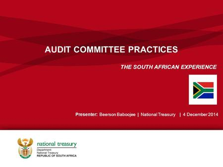 AUDIT COMMITTEE PRACTICES THE SOUTH AFRICAN EXPERIENCE Presenter: Beerson Baboojee | National Treasury | 4 December 2014.