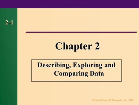 © The McGraw-Hill Companies, Inc., 2000 2-1 Chapter 2 Describing, Exploring and Comparing Data.