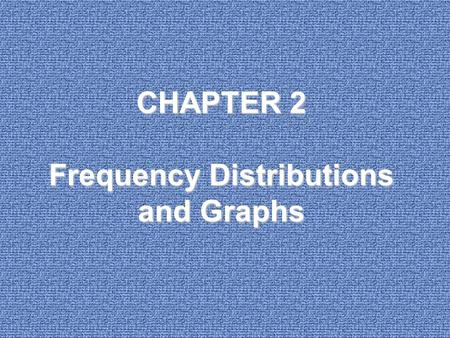 CHAPTER 2 Frequency Distributions and Graphs. 2-1Introduction 2-2Organizing Data 2-3Histograms, Frequency Polygons, and Ogives 2-4Other Types of Graphs.