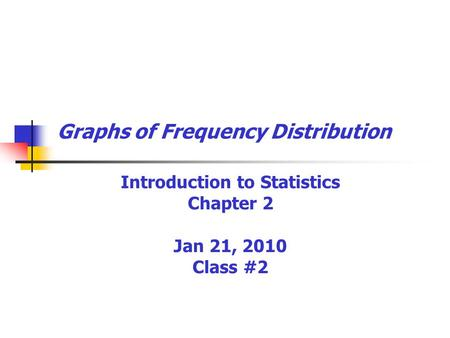 Graphs of Frequency Distribution Introduction to Statistics Chapter 2 Jan 21, 2010 Class #2.